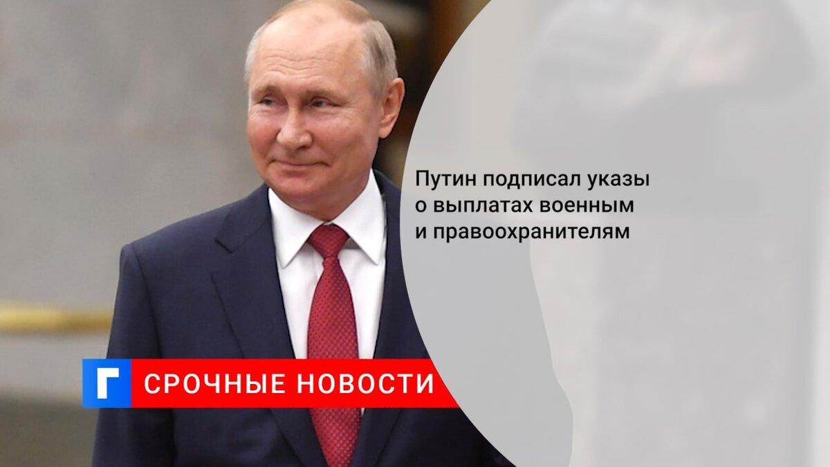 Путин подписал указы о выплатах военным и правоохранителям