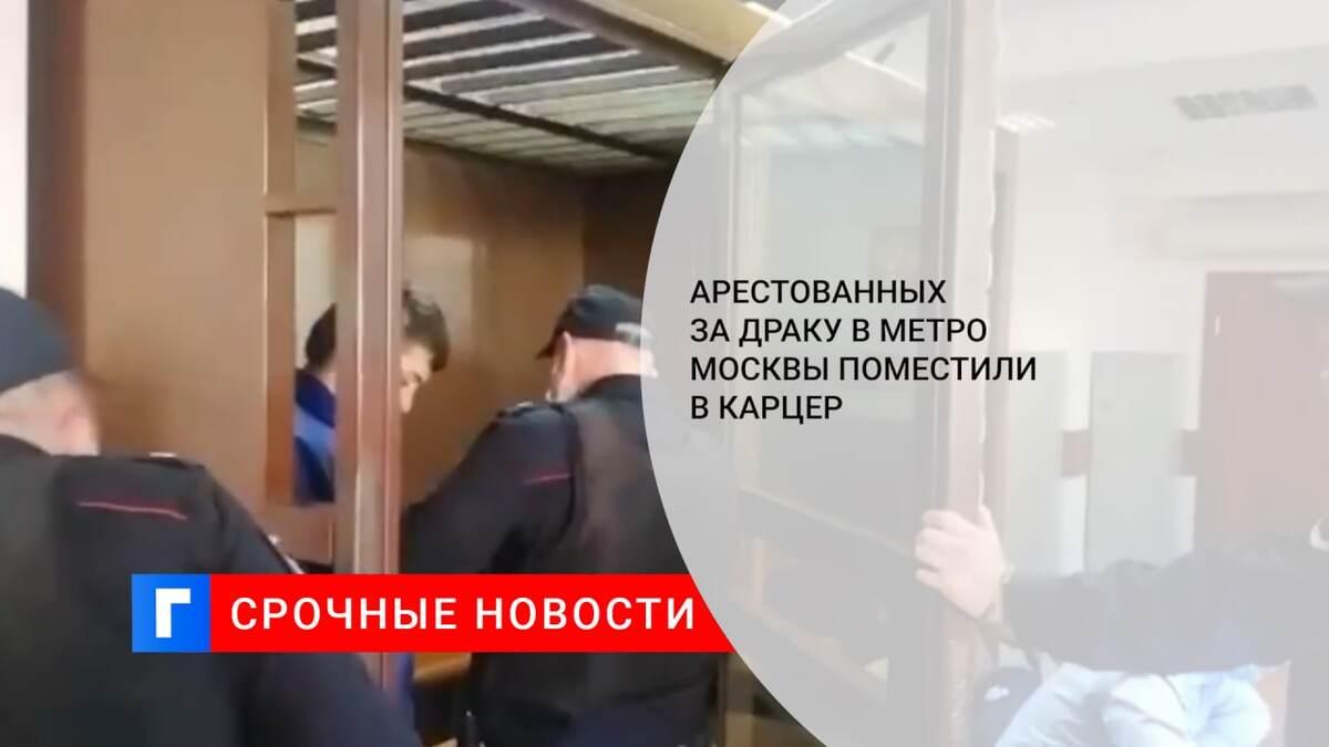 Арестованных за драку в метро Москвы поместили в карцер