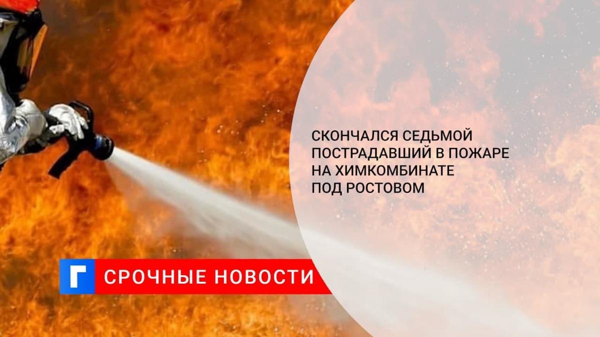 В Ростовской области умер седьмой пострадавший при пожаре на химкомбинате