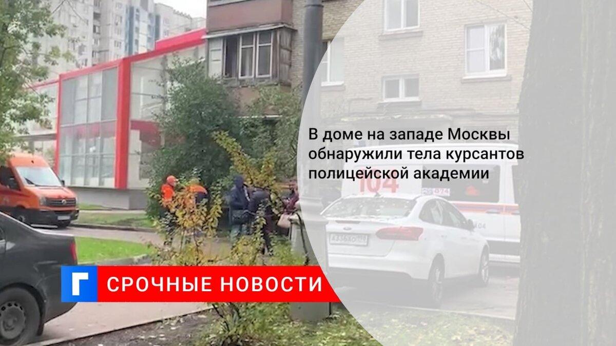 В доме на западе Москвы обнаружили тела курсантов полицейской академии