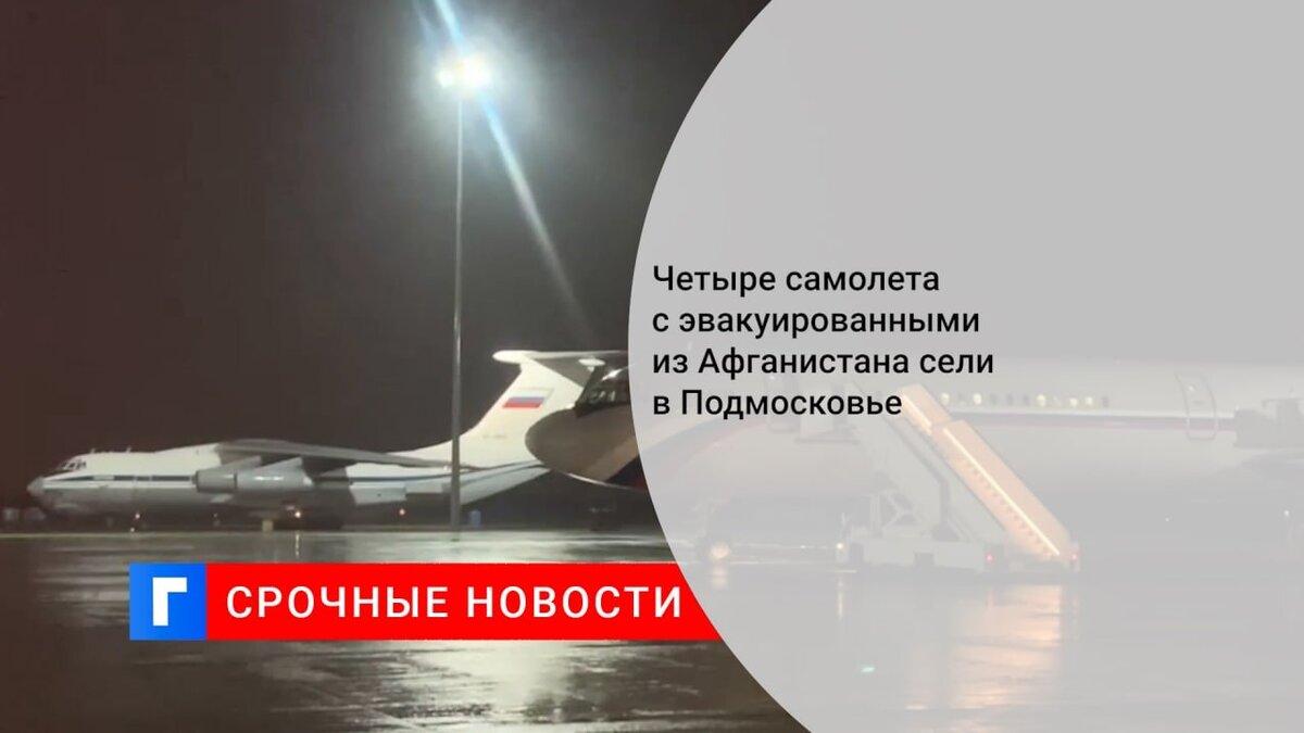 Четыре самолета с эвакуированными из Афганистана сели в Подмосковье