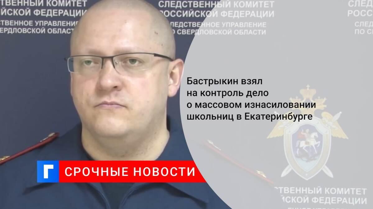 Бастрыкин взял на контроль дело о массовом изнасиловании школьниц в Екатеринбурге