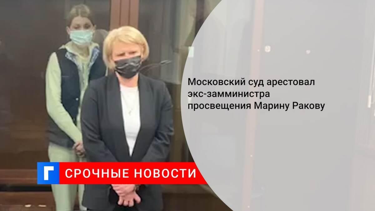Московский суд арестовал экс-замминистра просвещения Марину Ракову