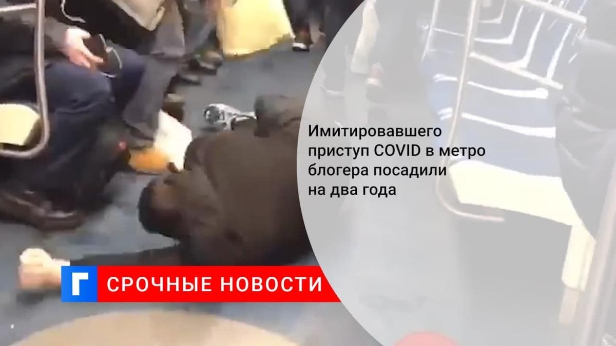 Имитировавшего приступ COVID в метро блогера посадили на два года