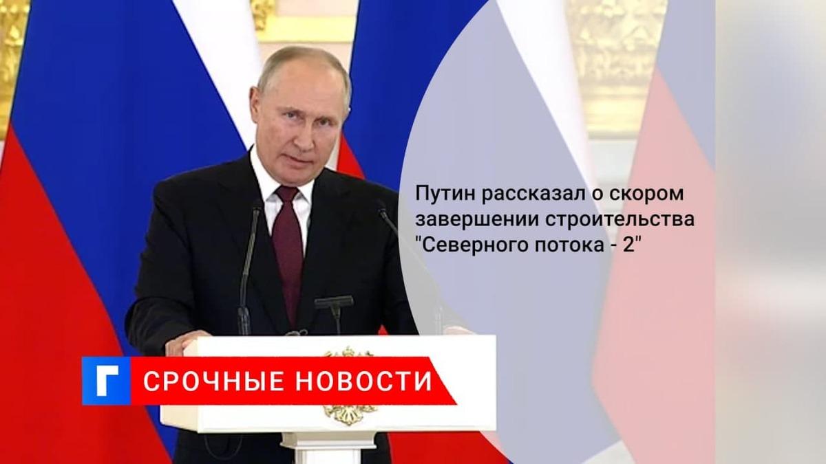 Путин заявил, что достроить осталось 15 км трассы «Северного потока 2»