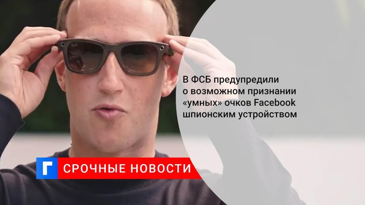 В ФСБ предупредили о возможном признании «умных» очков Facebook шпионским устройством