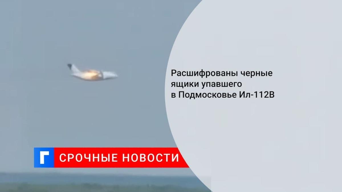 Черный ящик разбившегося в Подмосковье Ил-112В направили на расшифровку