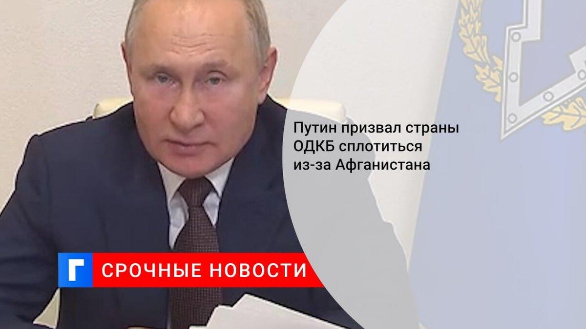 Путин призвал страны ОДКБ сплотиться из-за Афганистана