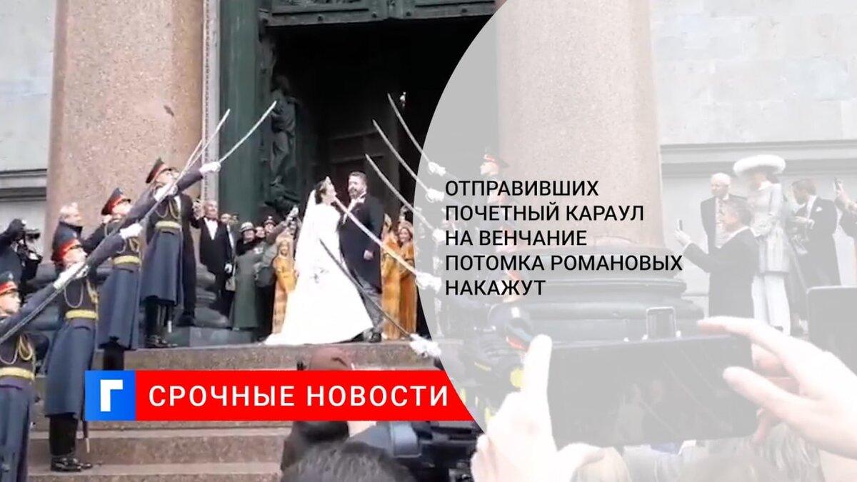 Отправивших почетный караул на венчание потомка Романовых накажут