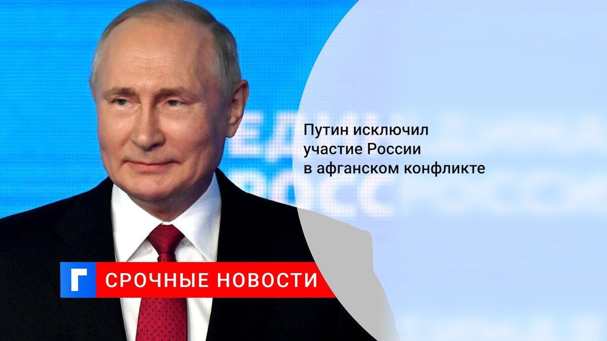 Путин исключил участие России в конфликте в Афганистане