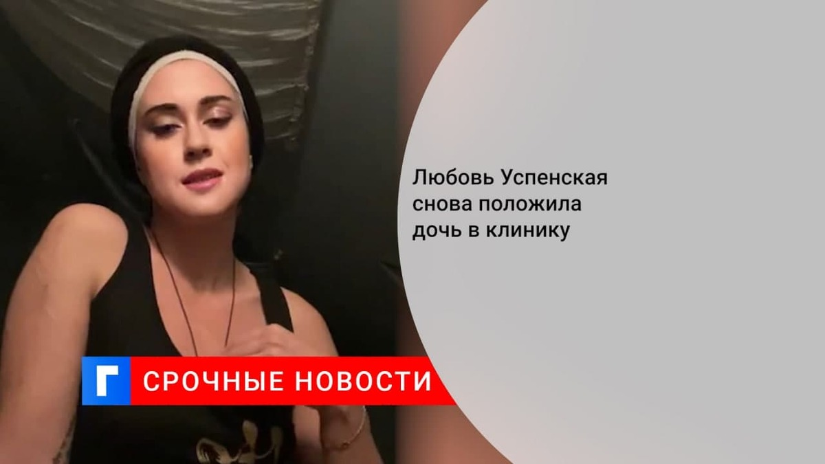 Любовь Успенская снова отправила дочь на лечение в клинику