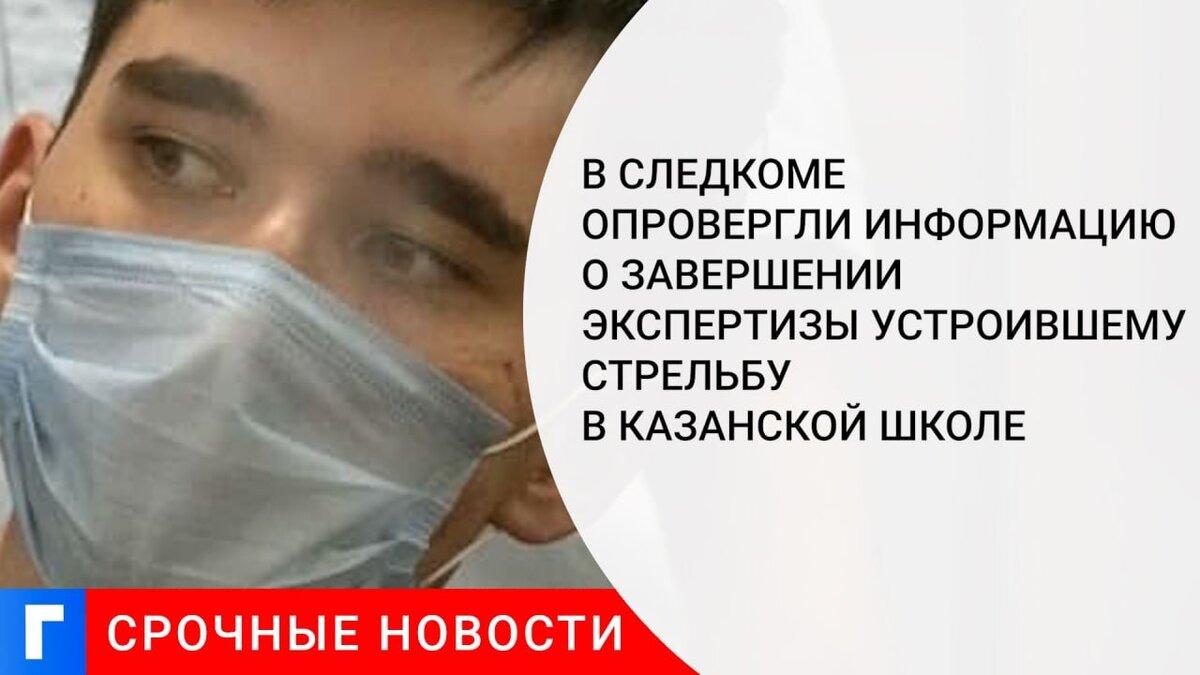 В Следкоме опровергли информацию о завершении экспертизы устроившему стрельбу в казанской школе