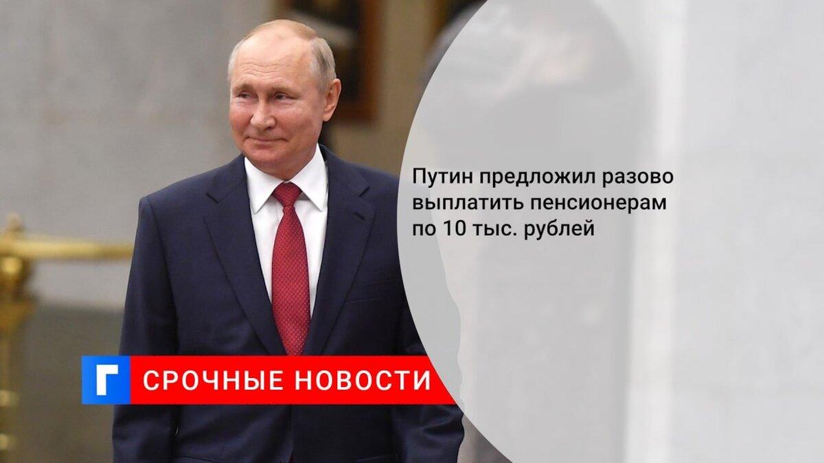 Путин предложил разово выплатить пенсионерам по 10 тыс. рублей