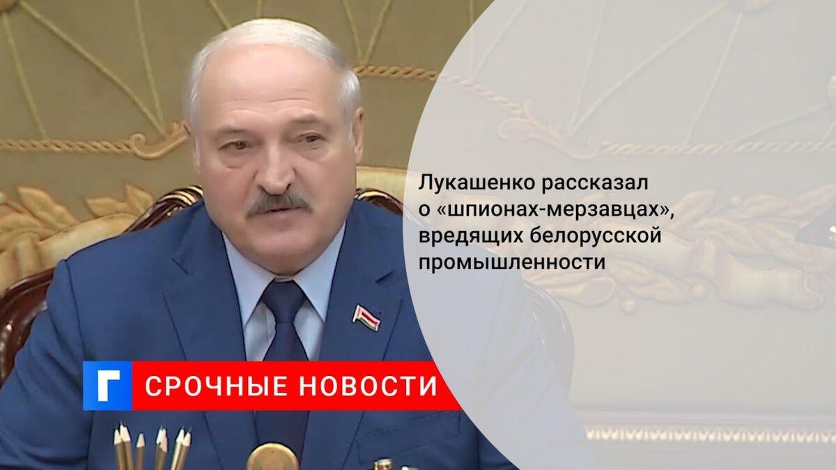 Лукашенко рассказал о «шпионах-мерзавцах», вредящих белорусской промышленности