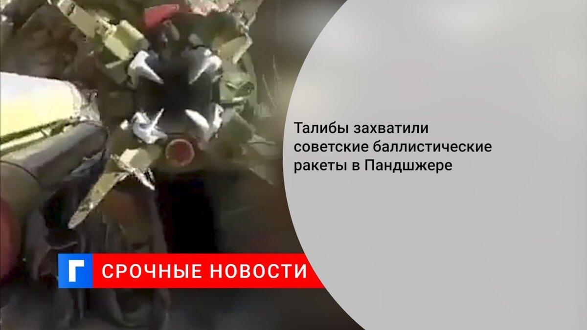 Талибы захватили советские баллистические ракеты в Пандшжере