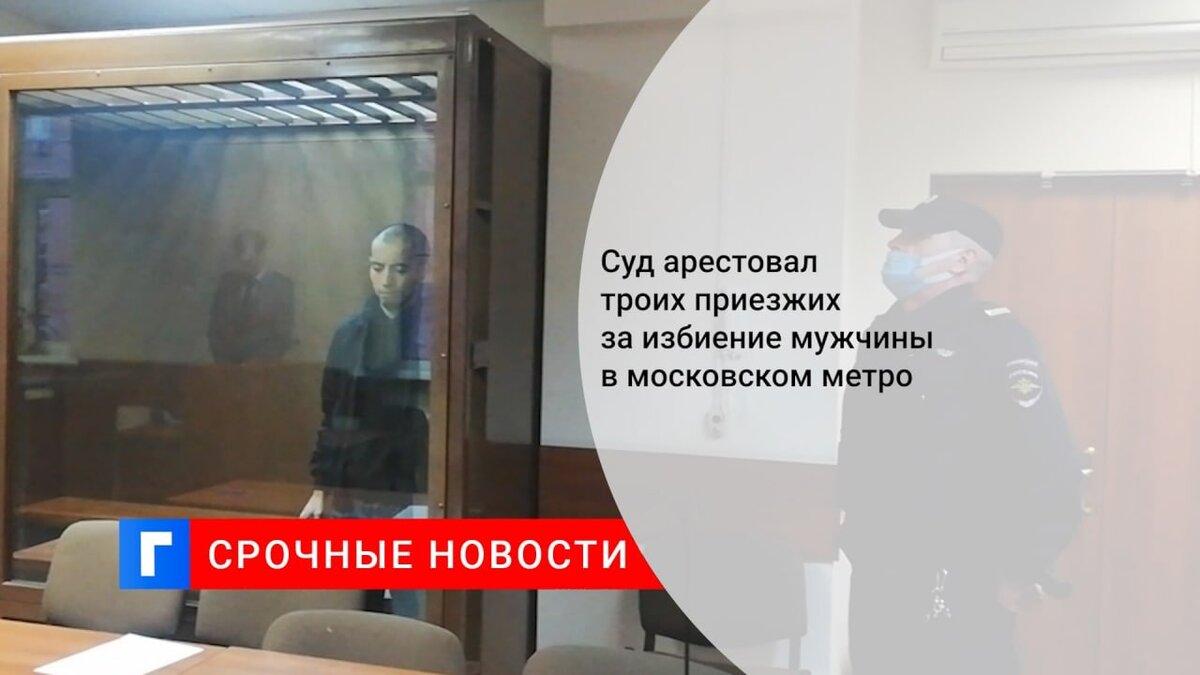 Суд арестовал троих приезжих за избиение мужчины в московском метро