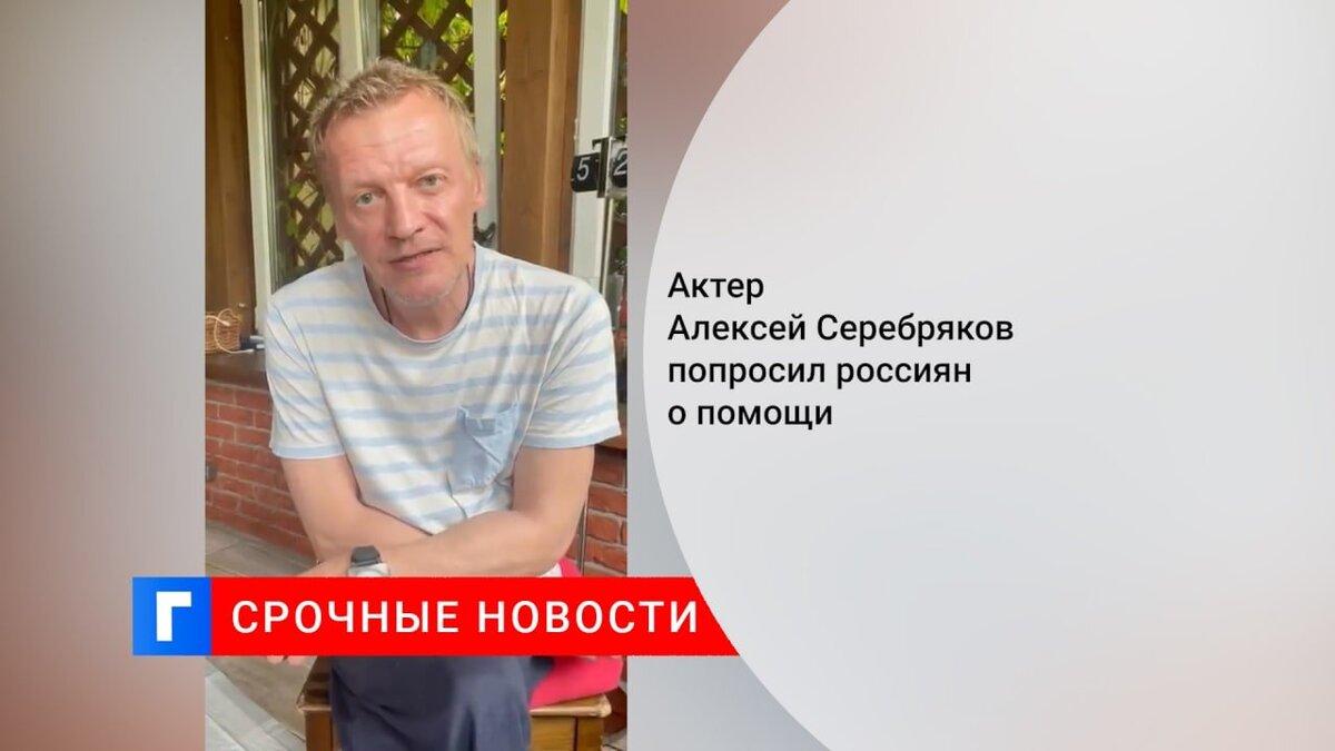 Актер Алексей Серебряков попросил россиян о помощи