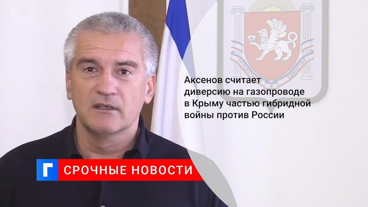 Аксенов считает диверсию на газопроводе в Крыму частью гибридной войны против России
