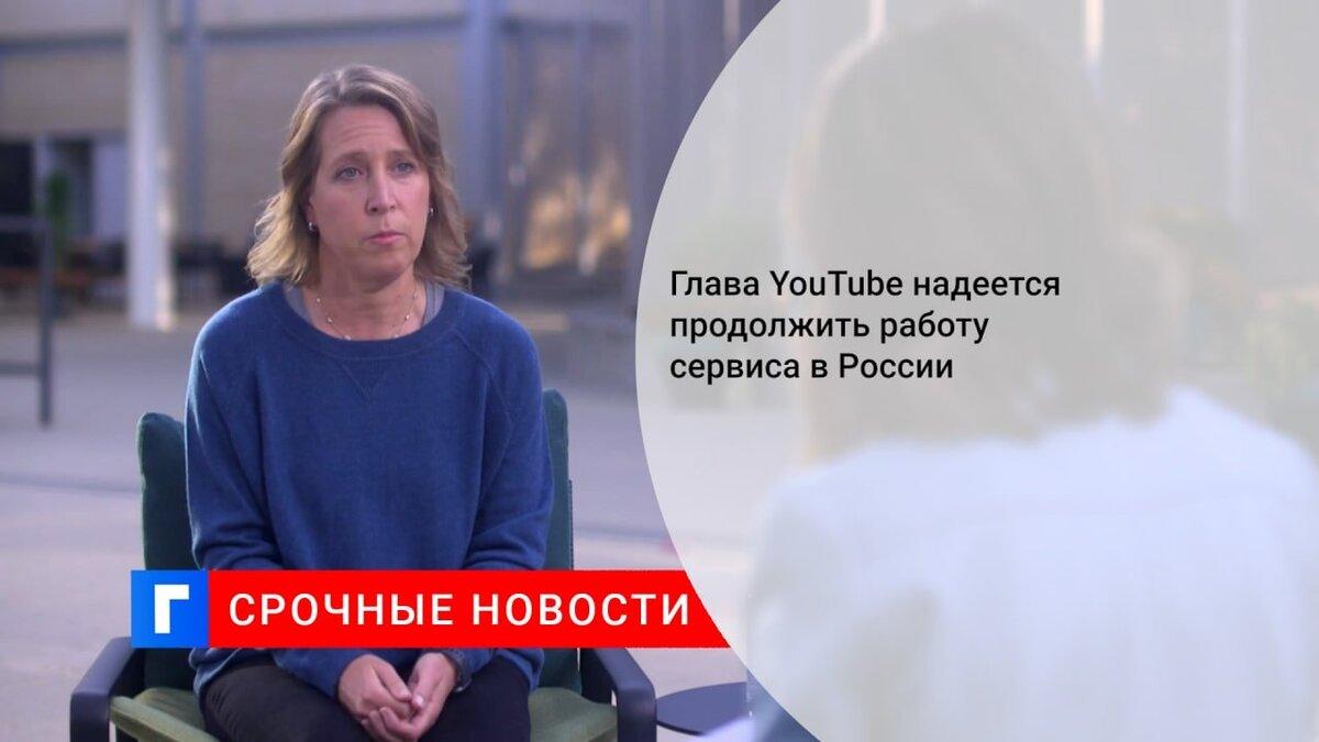 Глава YouTube надеется продолжить работу сервиса в России