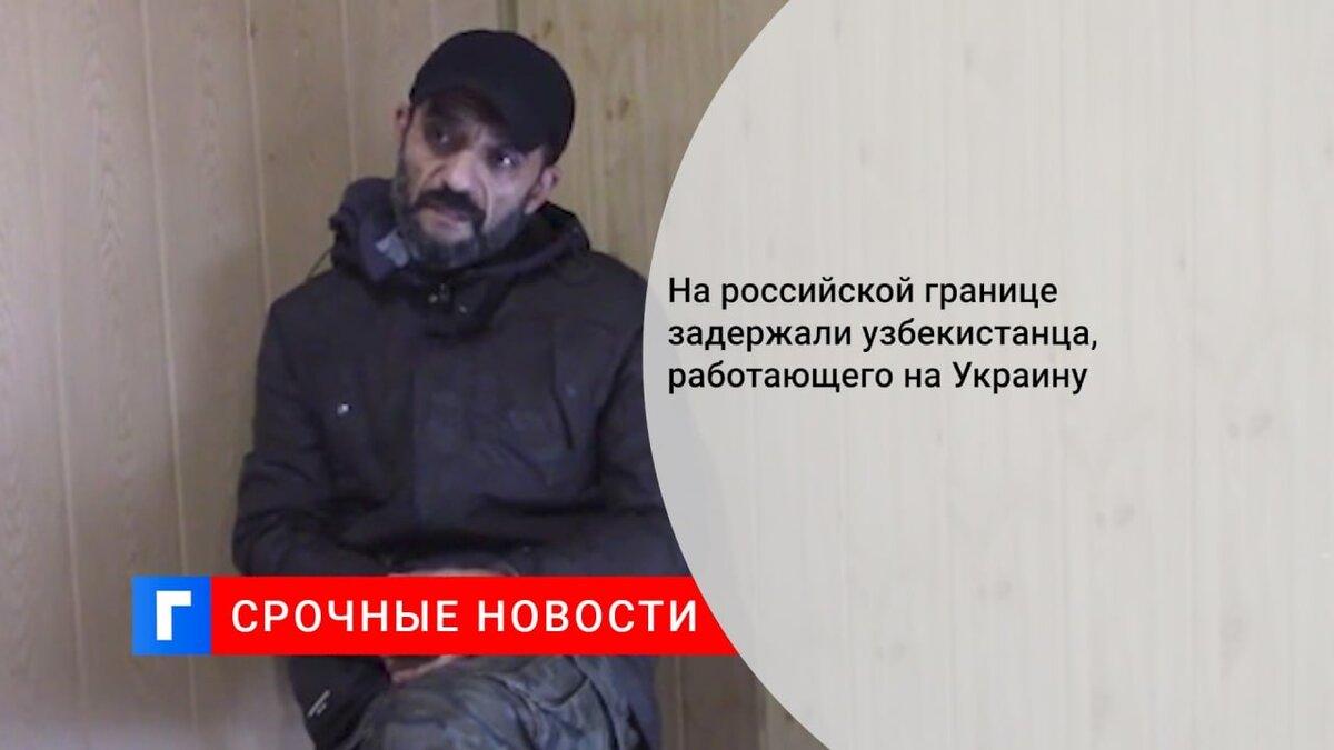 На российской границе задержали узбекистанца, работающего на Украину