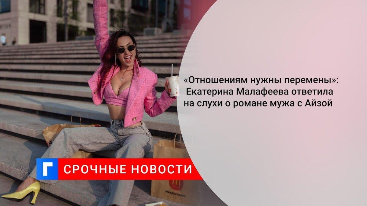 «Отношениям нужны перемены»: Екатерина Малафеева ответила на слухи о романе мужа с Айзой