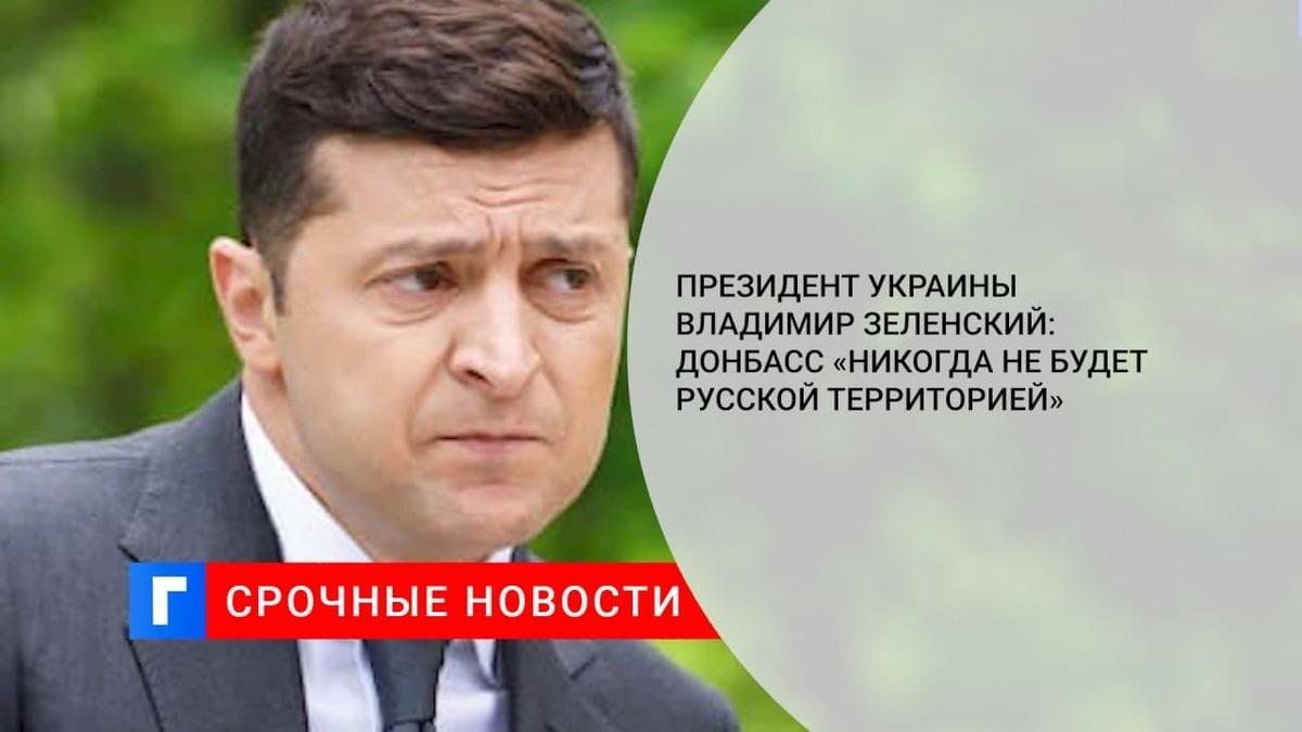 Президент Украины Владимир Зеленский: Донбасс «никогда не будет русской территорией»