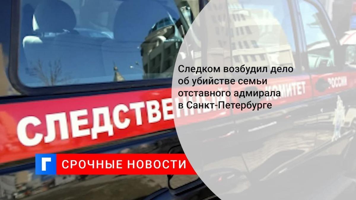 СК возбудил дело об убийстве семьи отставного адмирала в Санкт-Петербурге