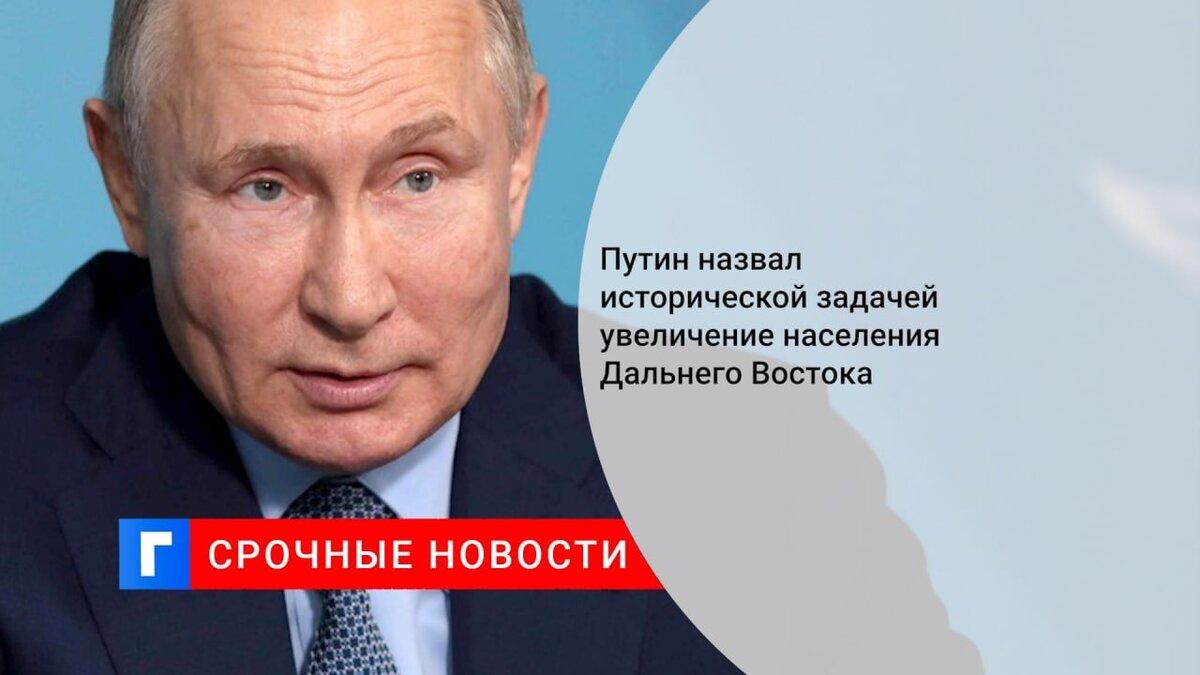 Путин назвал исторической задачей увеличение населения Дальнего Востока