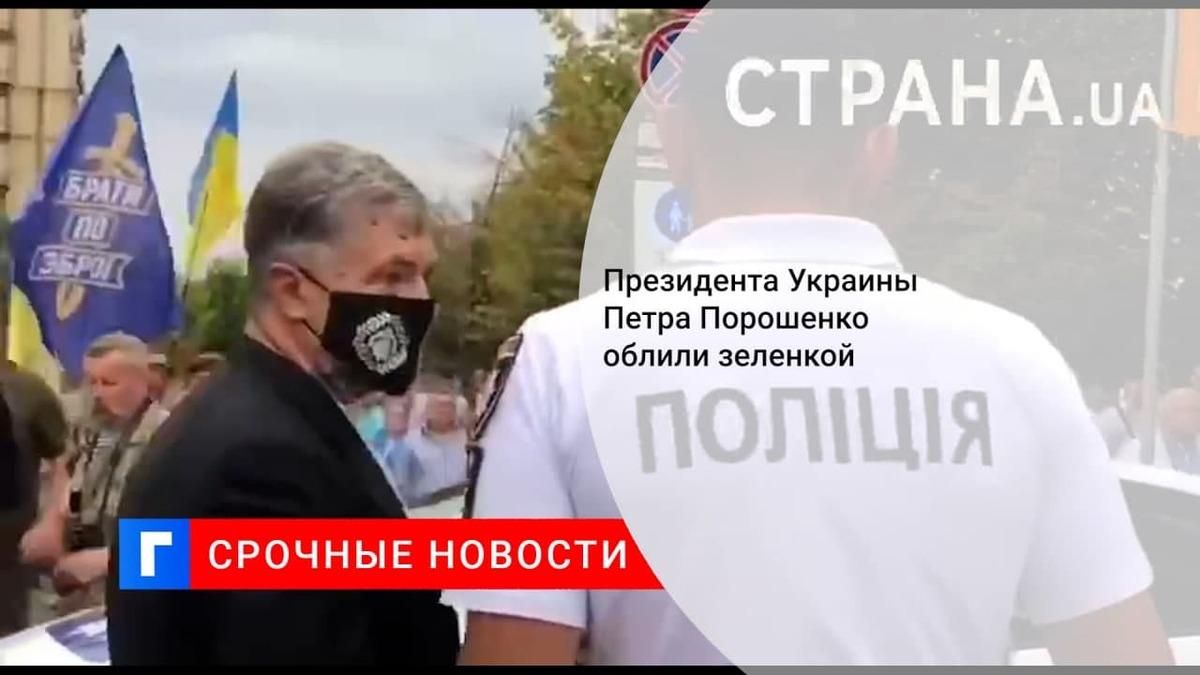Бывшего президента Украины Порошенко облили зеленкой в центре Киева