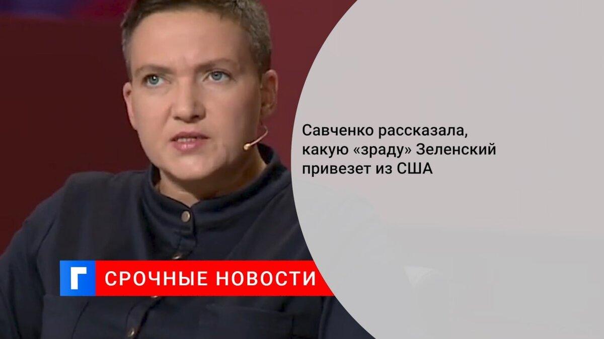 Савченко рассказала, какую «зраду» Зеленский привезет из США