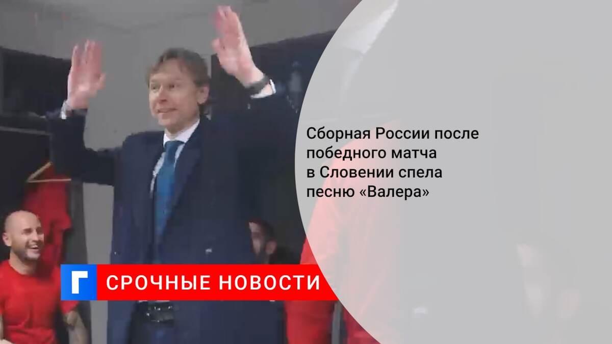 Сборная России после победного матча в Словении спела песню «Валера»