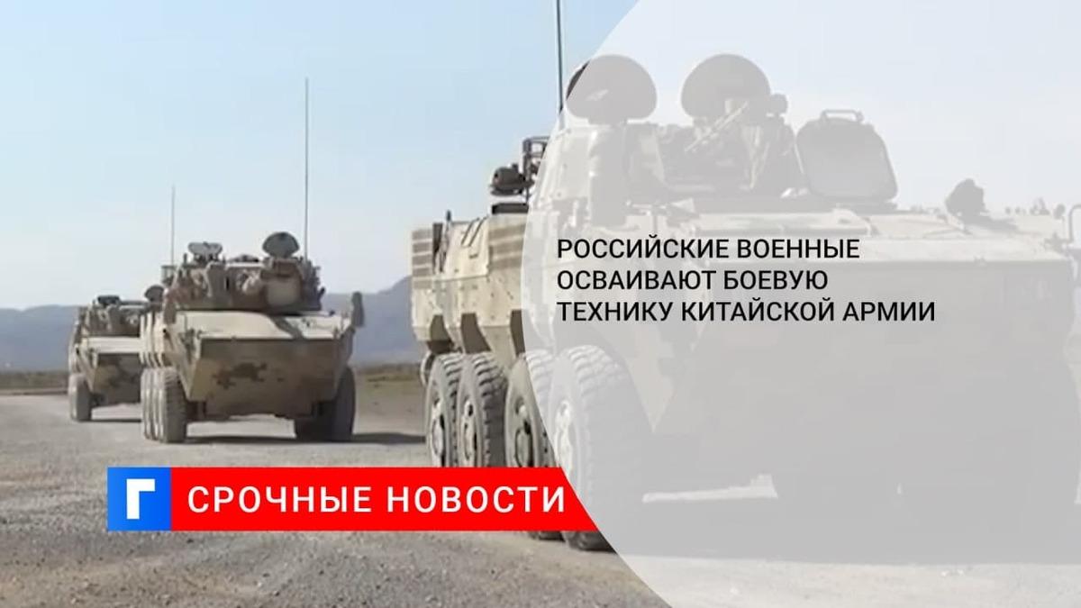 Военнослужащие ВС РФ прибыли в Китай, чтобы освоить современную технику НОАК