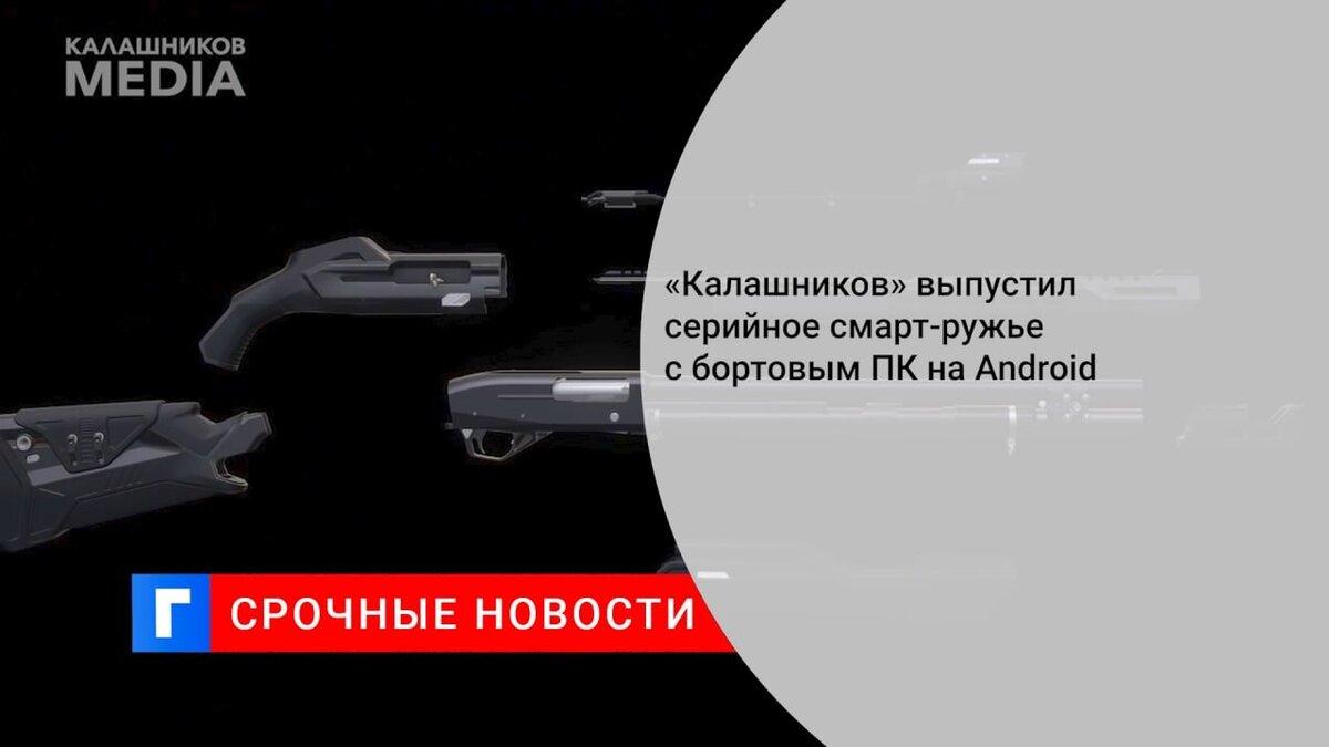 «Калашников» выпустил серийное смарт-ружье с бортовым ПК на Android