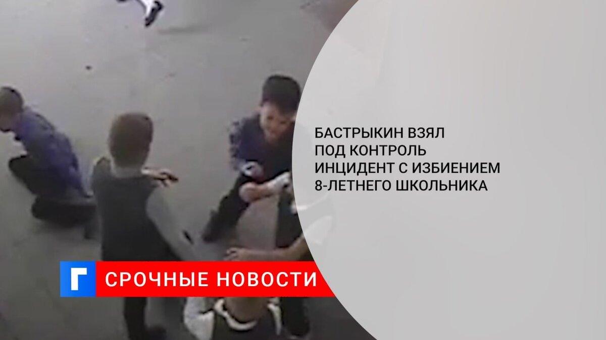 Бастрыкин взял под контроль инцидент с избиением 8-летнего школьника