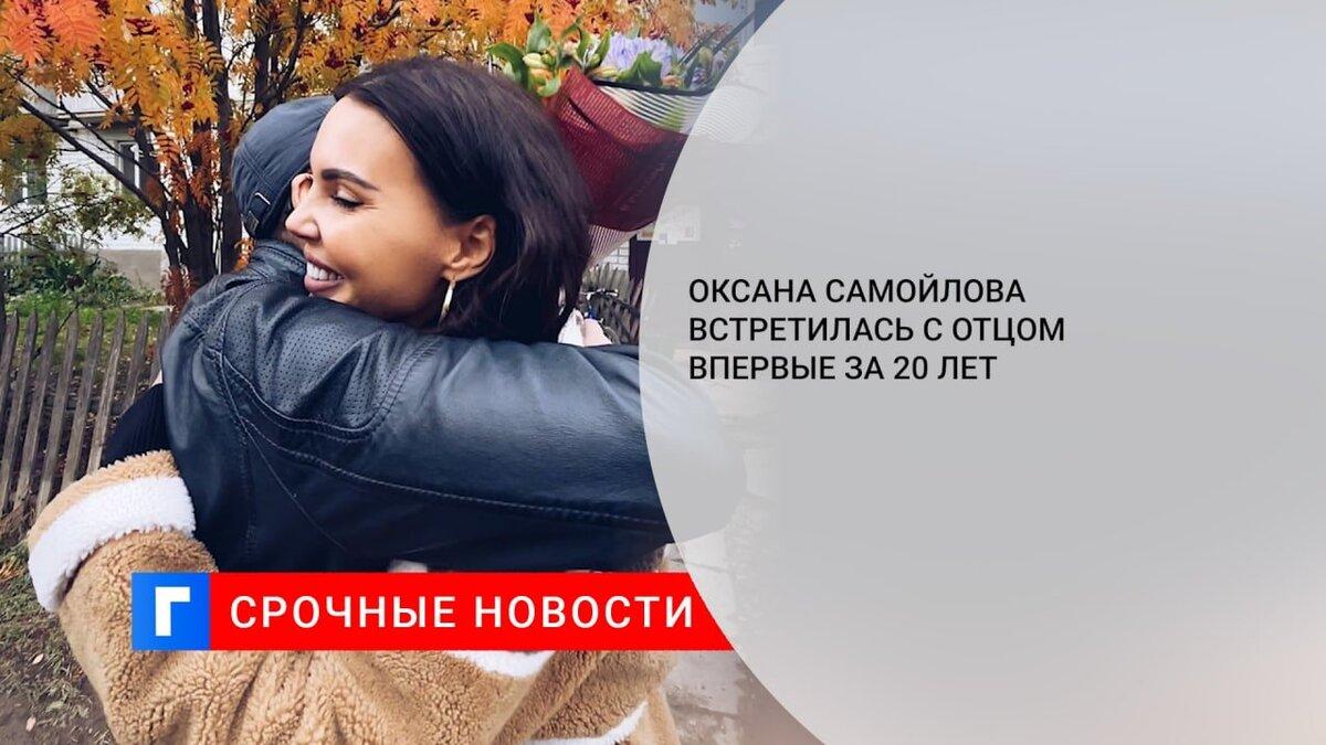 Оксана Самойлова встретилась с отцом впервые за 20 лет
