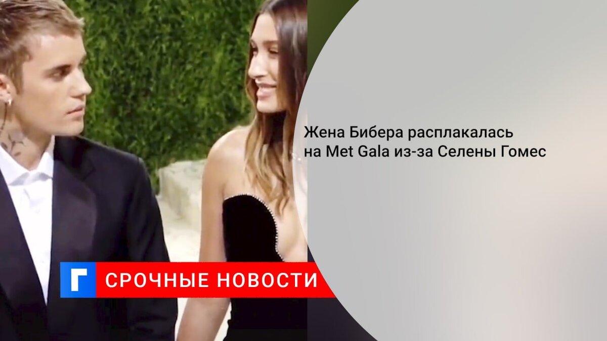 Жена Бибера расплакалась на Met Gala из-за Селены Гомес