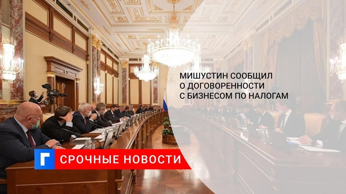 Мишустин: правительство России и бизнес договорились по вопросам изменения налогов