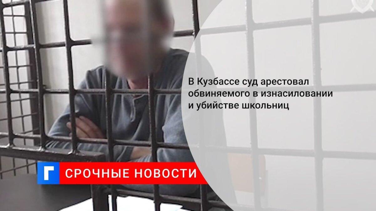 В Кузбассе суд арестовал обвиняемого в изнасиловании и убийстве школьниц