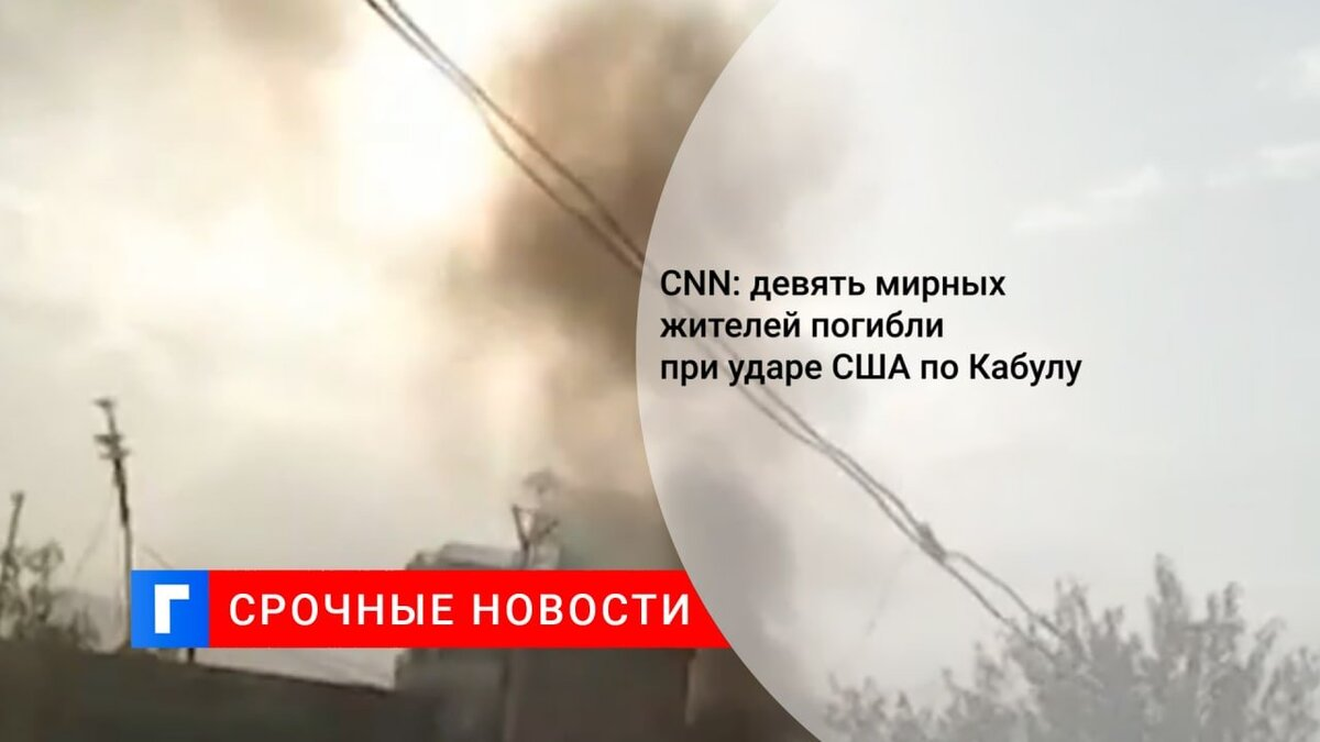 CNN: девять мирных жителей погибли при ударе США по Кабулу