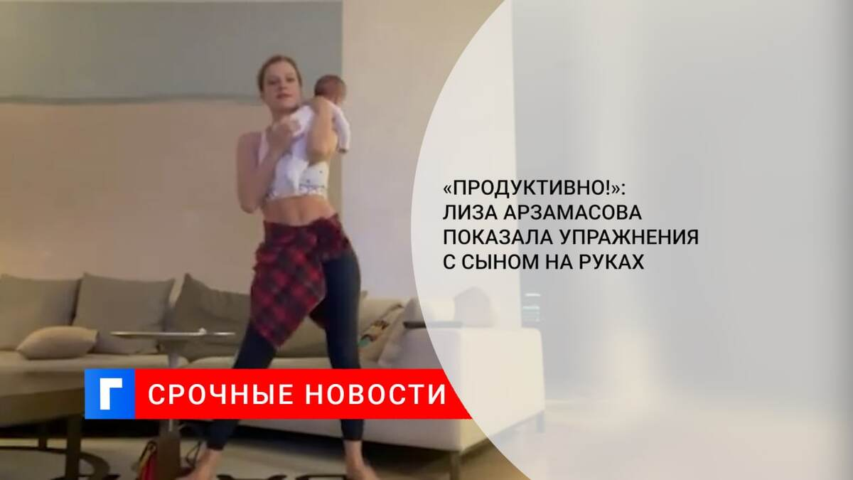«Продуктивно!»: Лиза Арзамасова показала упражнения с сыном на руках