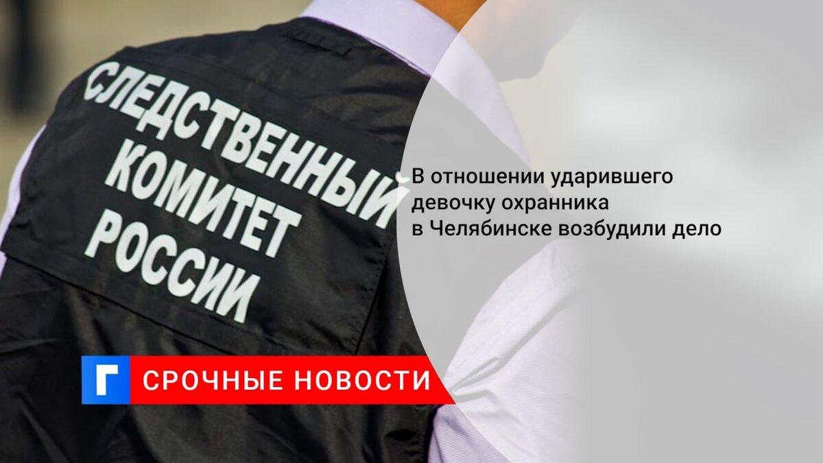 В отношении ударившего девочку охранника в Челябинске возбудили дело
