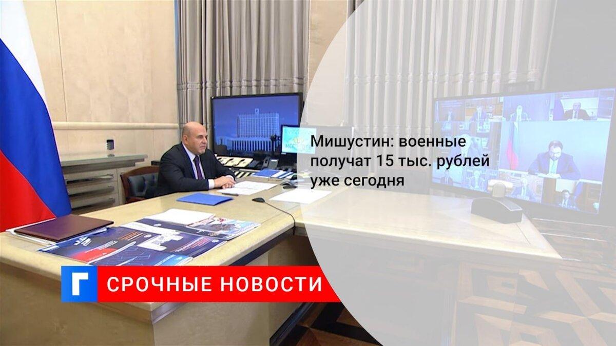 Мишустин: военные получат 15 тыс. рублей уже сегодня