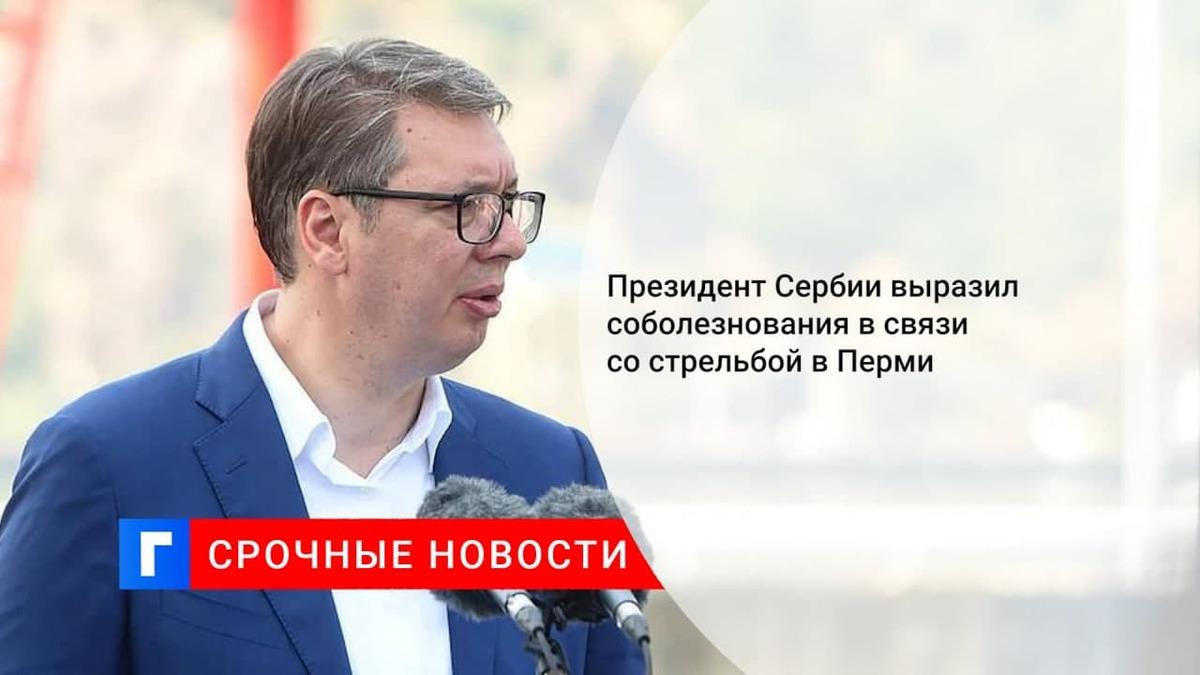 Президент Сербии выразил соболезнования в связи со стрельбой в Перми