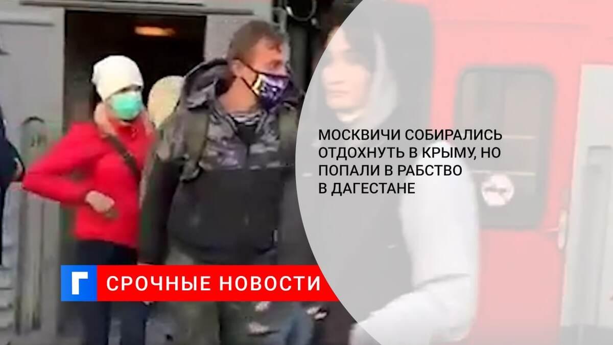 Москвичи собирались отдохнуть в Крыму, но попали в рабство в Дагестане