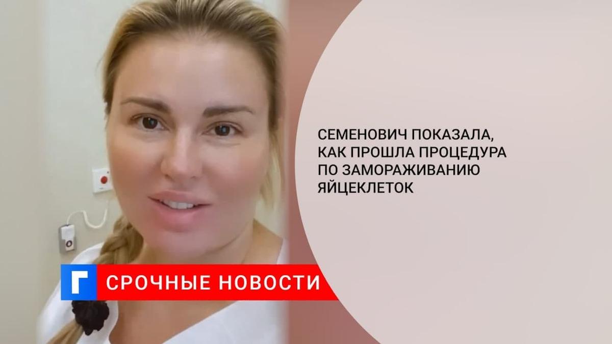 Семенович показала, как прошла процедура по замораживанию яйцеклеток