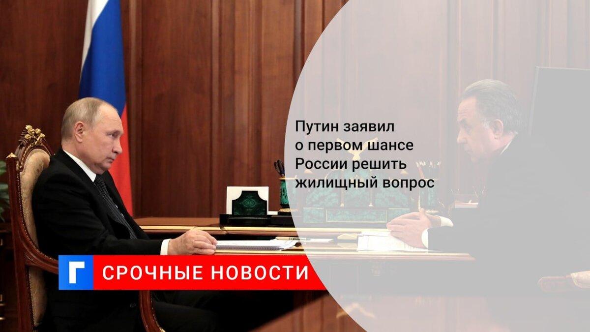 Путин заявил о первом шансе России решить жилищный вопрос