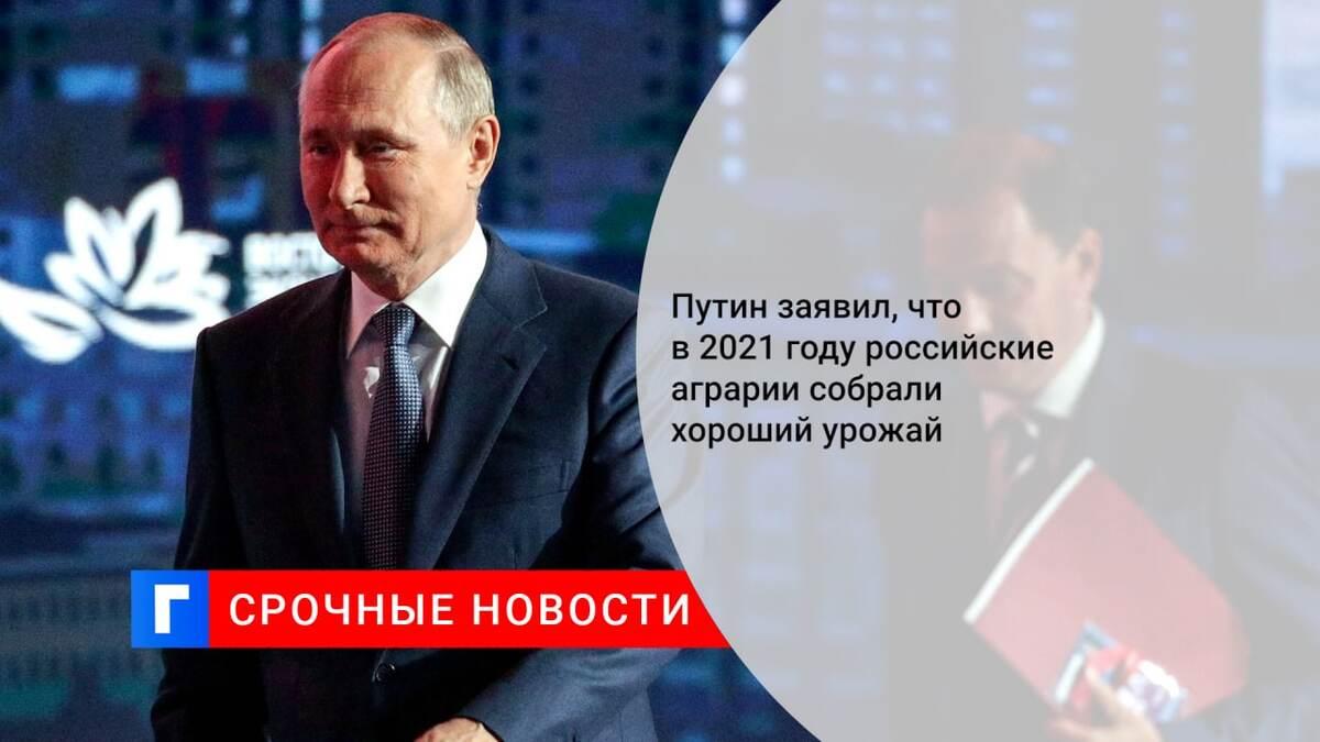 Путин заявил, что в 2021 году российские аграрии собрали хороший урожай