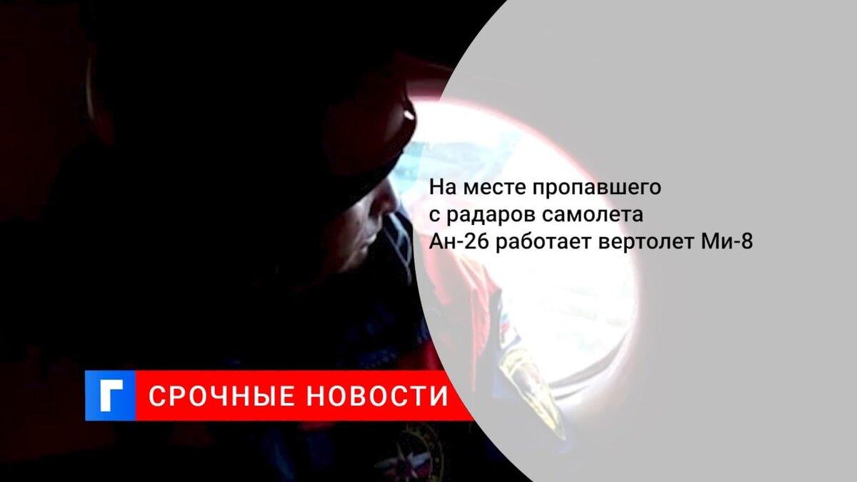 На месте пропавшего с радаров самолета Ан-26 работает вертолет Ми-8