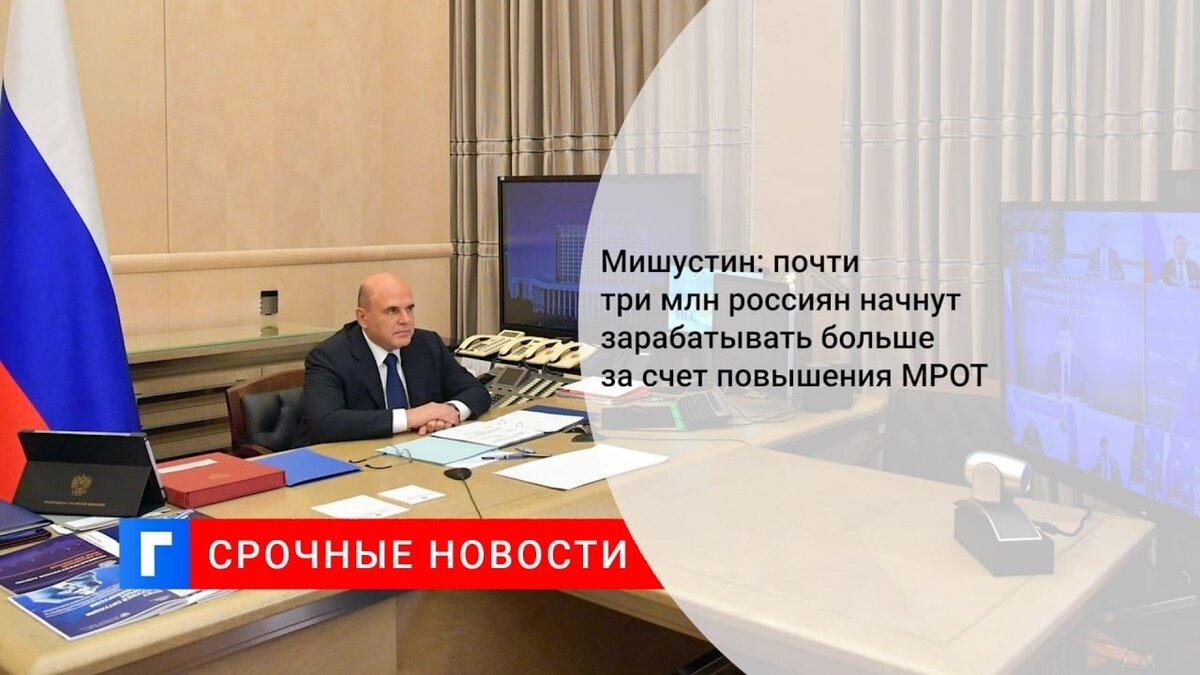 Мишустин: почти три млн россиян начнут зарабатывать больше за счет повышения МРОТ