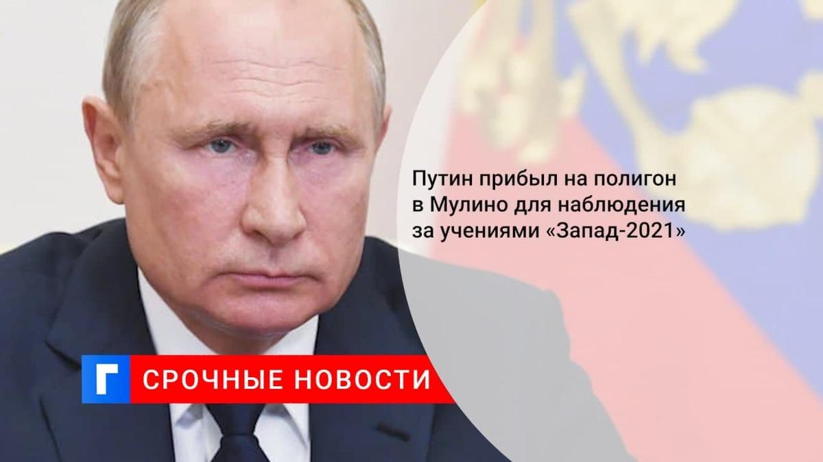 Путин прибыл на полигон Мулино, где будет наблюдать за учениями «Запад-2021»